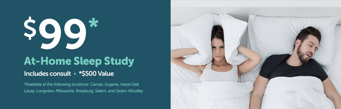 $99 At-Home Sleep Study (Includes consult) *$500 Value. *Available at the following locations: Camas, Eugene, Hazel Dell, Lacey, Longview, Milwaukie, Roseburg, Salem, and Sedro-Woolley