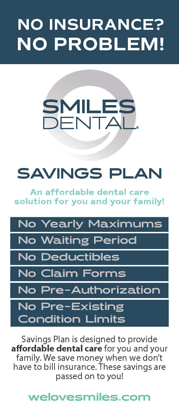 NO INSURANCE? NO PROBLEM! Smiles Dental SAVINGS PLAN: An affordable dental care solution for you and your family! No Yearly Maximums – No Waiting Period - No Deductibles - No Claim Forms - No Pre-Authorization - No Pre-Existing Condition Limits. Savings Plan is designed to provide affordable dental care for you and your family. We save money when we don't have to bill insurance. These savings are passed on to you!